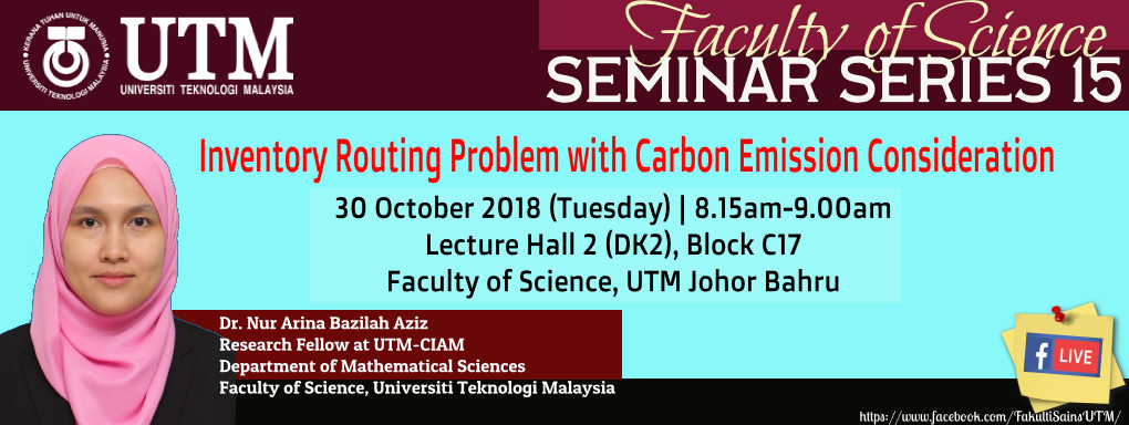 """Faculty of SCIENCE SEMINAR SERIES 15 DR. NUR ARINA BAZILAH BT AZIZ Department of Mathematical Sciences Faculty of Science """"INVENTORY ROUTING PROBLEM WITH CARBON EMISSION CONSIDERATION"""""""
